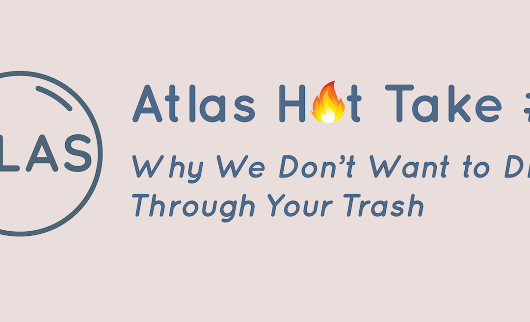 Atlas Hot Take 2: Why We Don't Want to Dig Through Your Trash